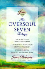 The Oversoul Seven Trilogy : The Education of Oversoul Seven, The Further Education of Oversoul Seven, Oversoul Seven and the Museum of Time  - Jane Roberts
