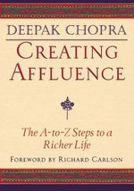 Creating Affluence : The A-to-Z Guide to a Richer Life - Deepak Chopra