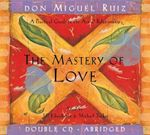 The Mastery of Love : A Practical Guide to the Art of Relationship : A Practical Guide to the Art of Relationship - Don Miguel Ruiz