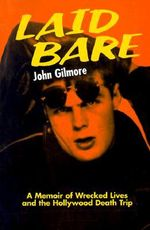 Laid Bare : A Memoir of Wrecked Lives and the Hollywood Death Trip - John Gilmore