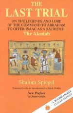 Last Trial 1899-1984 : On the Legends and Lore of the Command to Abraham to Offer Isaac as a Sacrifice : The Akedah - Shalom Spiegel