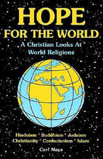 Hope for the World : A Christian Looks at World Religions: Hinduism, Judaism, Buddhism, Cunfucianism, Christianity, Islam - Carl Mays