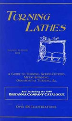 Turning Lathes : A Guide to Turning, Screw-Cutting, Metal-Spinning, Ornamental Turning, &c. : and Including the 1896 Britannia Company Catalogue - James Lukin