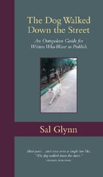 The Dog Walked Down the Street : An Outspoken Guide for Writers Who Want to Publish - Sal Glynn