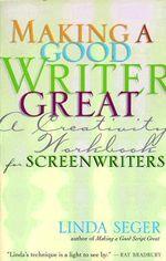 Making a Good Writer Great : A Creativity Workbook for Screenwriters - Linda Seger