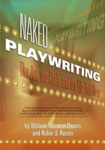 Naked Playwriting : The Art, the Craft and the Life Laid Bare - William Missouri Downs