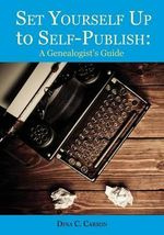 Set Yourself Up to Self-Publish : A Genealogist's Guide - Dina C Carson
