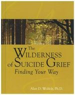 Wilderness of Suicide Grief : Finding Your Way - Alan D. Wolfelt