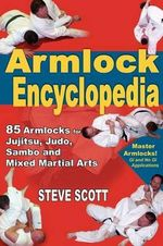 Armlock Encyclopedia : 85 Armlocks for Jujitsu, Judo, Sambo and Mixed Martial Arts - Steve Scott