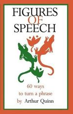 Figures of Speech : 60 Ways to Turn a Phrase - Arthur Quinn