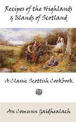 Recipes of the Highlands and Islands of Scotland : A Classic Scottish Cookbook (the Feill Cookery Book) - An Comunn Gaidhealach