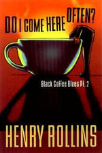 Do I Come Here Often? : Black Coffee Blues PT. 2 - Henry Rollins