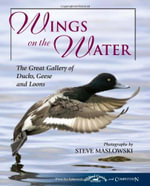 Wings on the Water : The Great Gallery of Ducks, Geese, and Loons - Steve Maslowski