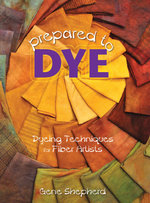 Prepared to Dye : Dyeing Techniques for Fiber Artists - Gene Shepherd