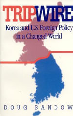 Tripwire : Korea and U.S. Foreign Policy in a Changed World :  Korea and U.S. Foreign Policy in a Changed World - Doug Bandow