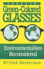 Through Green-Colored Glasses : Enviromentalism Reconsidered :  Enviromentalism Reconsidered - Wilfred Beckerman