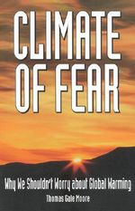 Climate of Fear : Why We Shouldn't Worry about Global Warming :  Why We Shouldn't Worry about Global Warming - Thomas Gale Moore