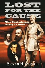 Lost for the Cause : The Confederate Army in 1864 - Steven H. Newton