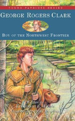 George Rogers Clark : Boy of the Northwest Frontier - Katharine E. Wilkie