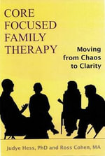 Core Focused Family Therapy : Moving from Chaos to Clarity - Judye Hess