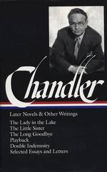 Chandler : Later Novels and Other Writings: The Lady in the Lake / Thelittle Sister / The Long Goodbye / Playback / Double Indemnity /Selected Essays - Raymond Chandler
