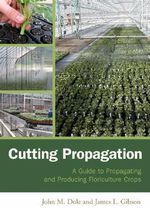 Cutting Propagation : A Guide to Propagating and Producing Floriculture Crops - John M. Dole