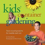 Kids' Container Gardening : Year-Round Projects for Inside and Out - Cindy Krezel