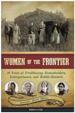 Women of the Frontier : 16 Tales of Trailblazing Homesteaders, Entrepreneurs, & Rabble-Rousers - Brandon Marie Miller