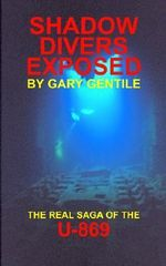 Shadow Divers Exposed : The Real Saga of the U-869 - Gary Gentile