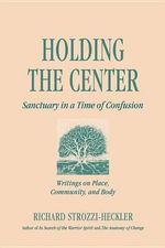 Holding to the Center in a Time of Confusion : Writings on Place, Community and Body - Richard Strozzi Heckler