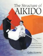 The Structure of Aikido : Kenjutsu and Taijutsu Movement Relationships v.1 - Gaku Homma