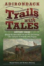 Adirondack Trails with Tales : History Hikes Through the Adirondack Park and the Lake George, Lake Champlain & Mohawk Valley Regions - Russell Dunn