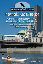 A Kayaker's Guide to New York's Capital Region : Albany, Schenectady, Troy: Exploring the Hudson & Mohawk Rivers from Catskill & Hudson to Mechanicville, Cohoes to Amsterdam - Russell Dunn