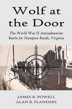 Wolf at the Door : The World War II Antisubmarine Battle for Hampton Roads, Virginia - Russ R. Powell