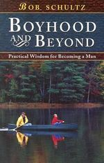 Boyhood and Beyond : Practical Wisdom for Becoming a Man - Bob Schultz
