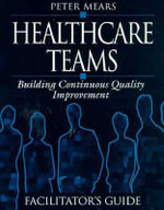 Healthcare Teams Manual: Facilitator's Guide : Building Continuous Quality Improvement - Peter Mears