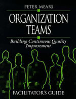 Organization Teams: Facilities Guide : Building Continuous Quality Improvement Facilitator's Guide - Peter Mears