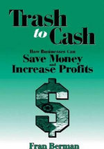 Trash to Cash : How Businesses Can Save Money and Increase Profits - Fran Berman