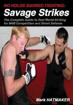 No Holds Barred Fighting - Savage Strikes : The Complete Guide to Real World Striking for NHB Competition and Street Defense - Mark Hatmaker