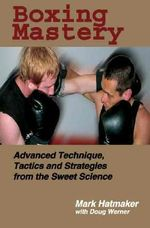 Boxing Mastery : Advanced Technique, Tactics, and Strategies from the Sweet Science - Mark Hatmaker