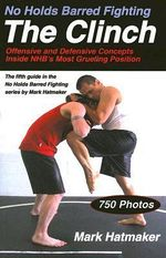 No Holds Barred Fighting, the Clinch : Offensive and Defensive Concepts Inside NHB's Most Grueling Position - Mark Hatmaker