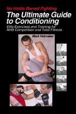 No Holds Barred Fighting: The Ultimate Guide to Conditioning : Elite Exercises and Training for NHB Competition and Total Fitness - Mark Hatmaker
