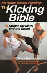 No Holds Barred Fighting: The Kicking Bible : Strikes for MMA and the Street - Mark Hatmaker