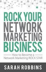 Rock Your Network Marketing Business : How to Become a Network Marketing Rock Star - Sarah Robbins