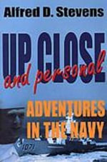 Up Close and Personal : Adventures in the Navy - Alfred D. Stevens