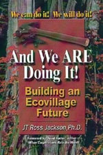 And We are Doing It! : Building an Ecovillage Future - J. T. Ross Jackson