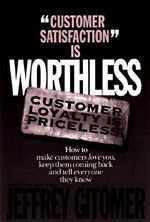 Customer Satisfaction is Worthless, Customer Loyalty is Priceless : How to Make Them Love You, Keep You Coming Back, and Tell Everyone They Know - Jeffrey H. Gitomer