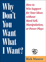 Why Don't You Want What I Want? : How to Win Support for Your Ideas without Hard Sell, Manipulation, or Power Plays - Rick Maurer