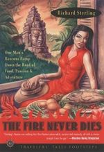 The Fire Never Dies : One Man's Raucous Romp Down the Road of Food, Passion, and Adventure - Richard Sterling