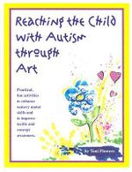 Reaching the Child with Autism through Art : Practical and Fun Activities to Do - Toni Flowers